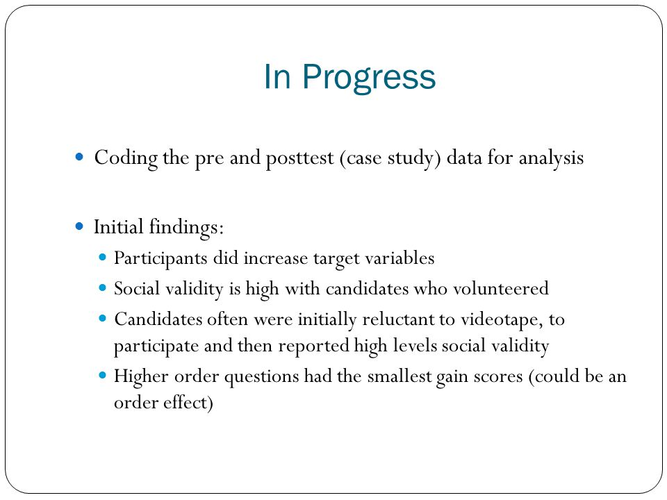 In Progress Coding the pre and posttest (case study) data for analysis Initial findings: Participants did increase target variables Social validity is high with candidates who volunteered Candidates often were initially reluctant to videotape, to participate and then reported high levels social validity Higher order questions had the smallest gain scores (could be an order effect)