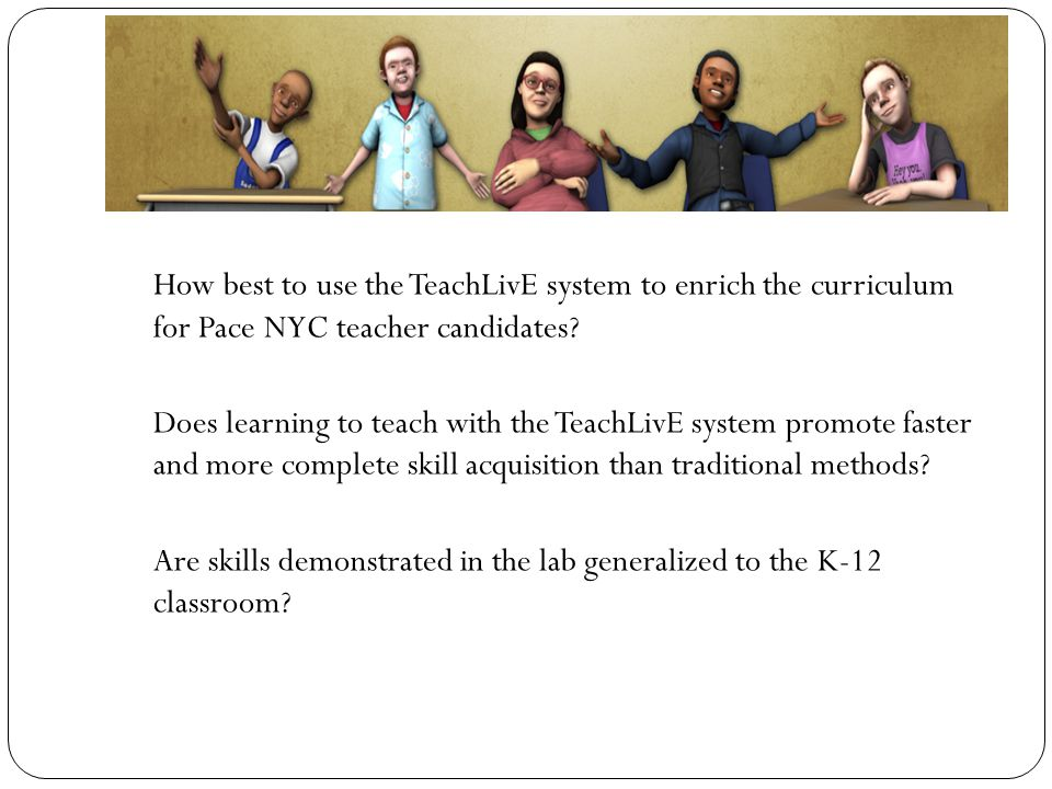 How best to use the TeachLivE system to enrich the curriculum for Pace NYC teacher candidates.