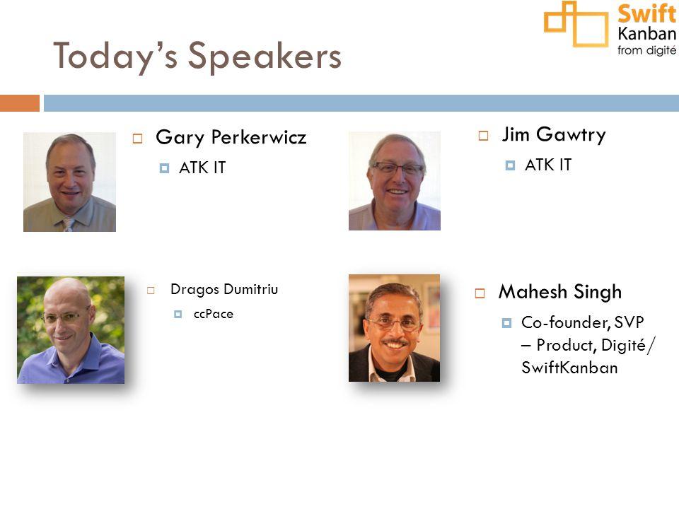 Today's Speakers  Gary Perkerwicz  ATK IT  Dragos Dumitriu  ccPace  Mahesh Singh  Co-founder, SVP – Product, Digité/ SwiftKanban  Jim Gawtry  ATK IT