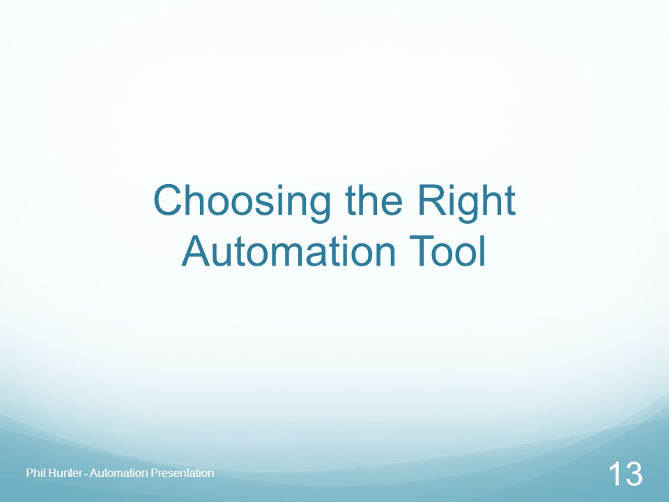 Choosing the Right Automation Tool Phil Hunter - Automation Presentation 13
