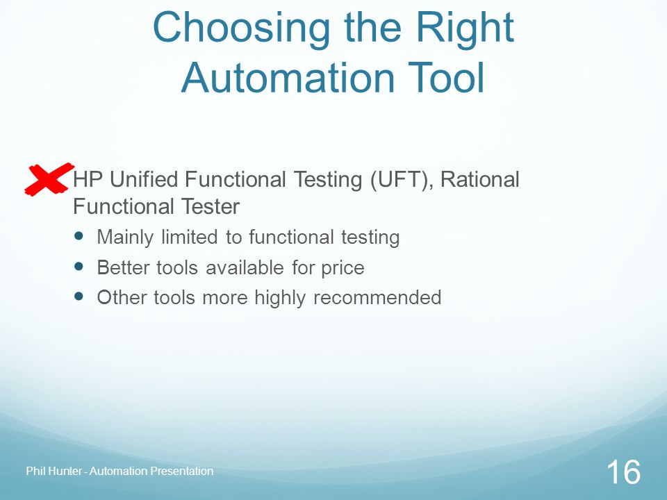 Choosing the Right Automation Tool HP Unified Functional Testing (UFT), Rational Functional Tester Mainly limited to functional testing Better tools a