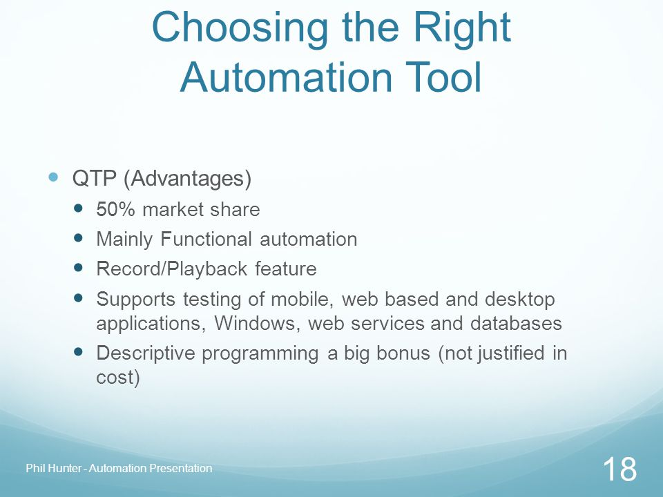 Choosing the Right Automation Tool QTP (Advantages) 50% market share Mainly Functional automation Record/Playback feature Supports testing of mobile,