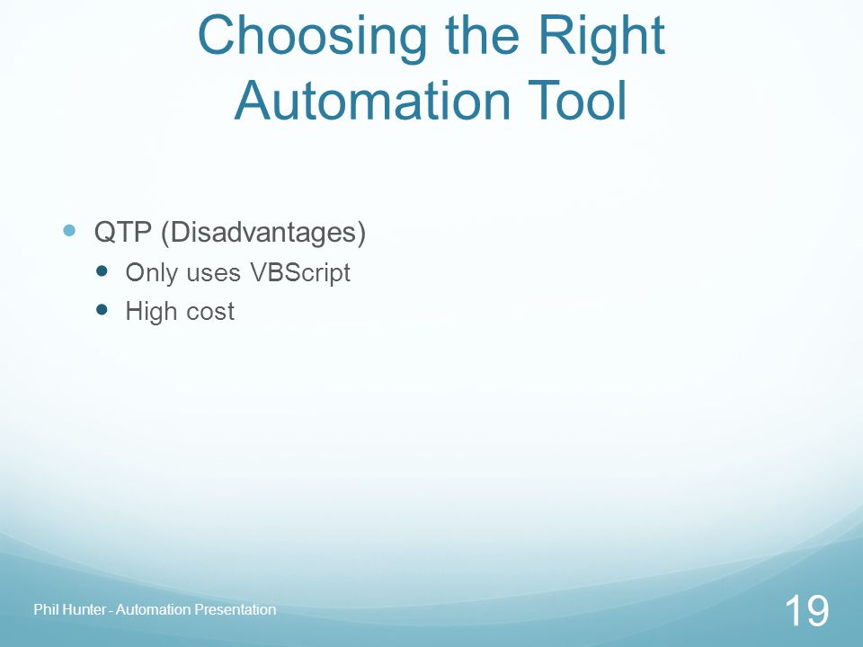 Choosing the Right Automation Tool QTP (Disadvantages) Only uses VBScript High cost Phil Hunter - Automation Presentation 19