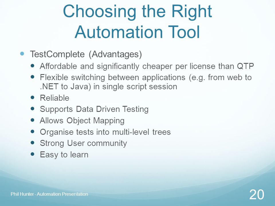 Choosing the Right Automation Tool TestComplete (Advantages) Affordable and significantly cheaper per license than QTP Flexible switching between appl