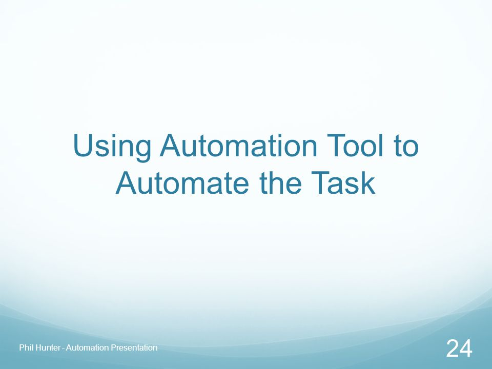 Using Automation Tool to Automate the Task Phil Hunter - Automation Presentation 24
