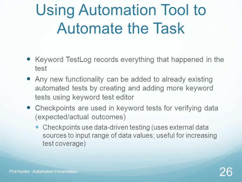 Using Automation Tool to Automate the Task Keyword TestLog records everything that happened in the test Any new functionality can be added to already