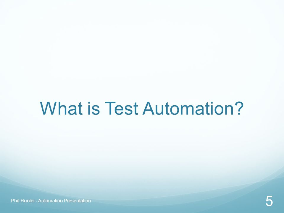 What is Test Automation? Phil Hunter - Automation Presentation 5