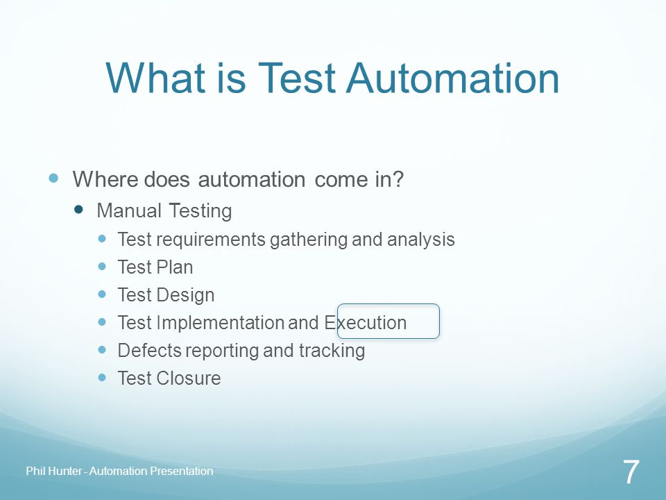 What is Test Automation Where does automation come in? Manual Testing Test requirements gathering and analysis Test Plan Test Design Test Implementati