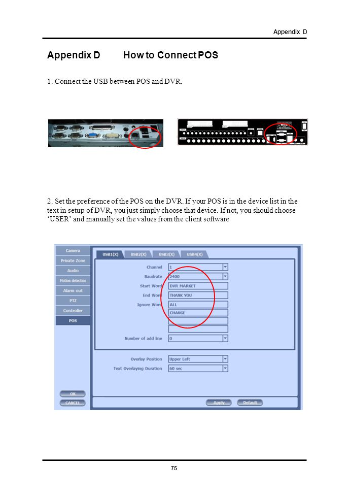 75 1. Connect the USB between POS and DVR. Appendix D How to Connect POS Appendix D 2. Set the preference of the POS on the DVR. If your POS is in the