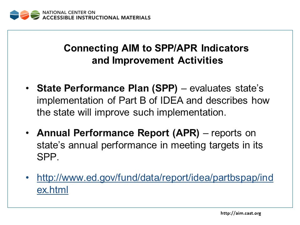 http://aim.cast.org Connecting AIM to SPP/APR Indicators and Improvement Activities State Performance Plan (SPP) – evaluates state's implementation of Part B of IDEA and describes how the state will improve such implementation.