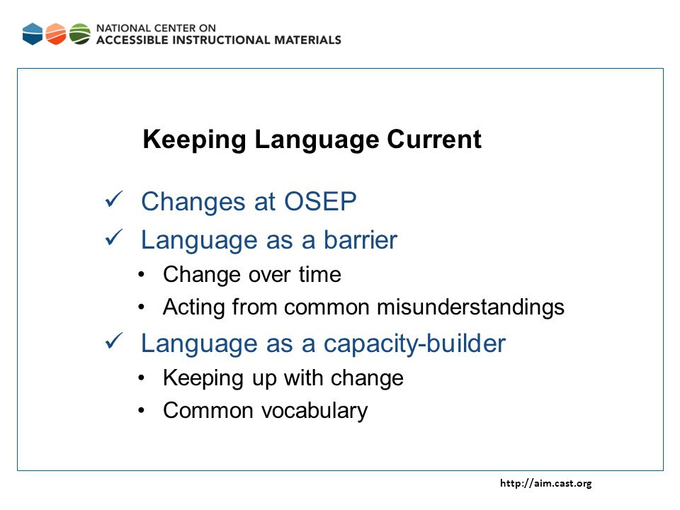 http://aim.cast.org Changes at OSEP Language as a barrier Change over time Acting from common misunderstandings Language as a capacity-builder Keeping up with change Common vocabulary Keeping Language Current