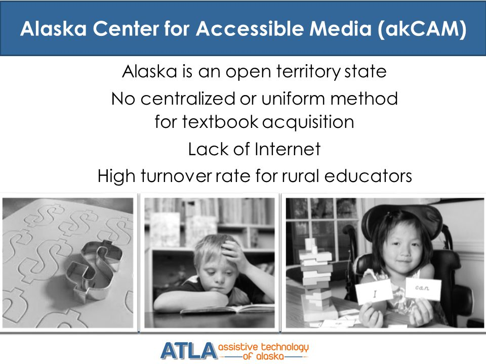 Alaska Center for Accessible Media (akCAM) Alaska is an open territory state No centralized or uniform method for textbook acquisition Lack of Internet High turnover rate for rural educators