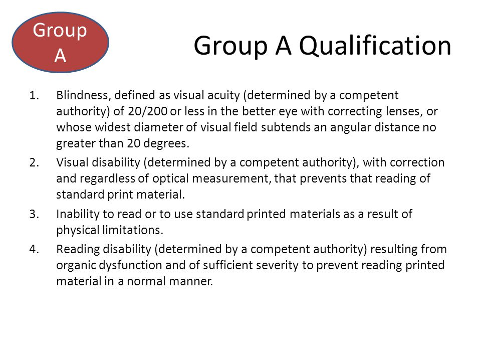 Group A Qualification 1.Blindness, defined as visual acuity (determined by a competent authority) of 20/200 or less in the better eye with correcting lenses, or whose widest diameter of visual field subtends an angular distance no greater than 20 degrees.