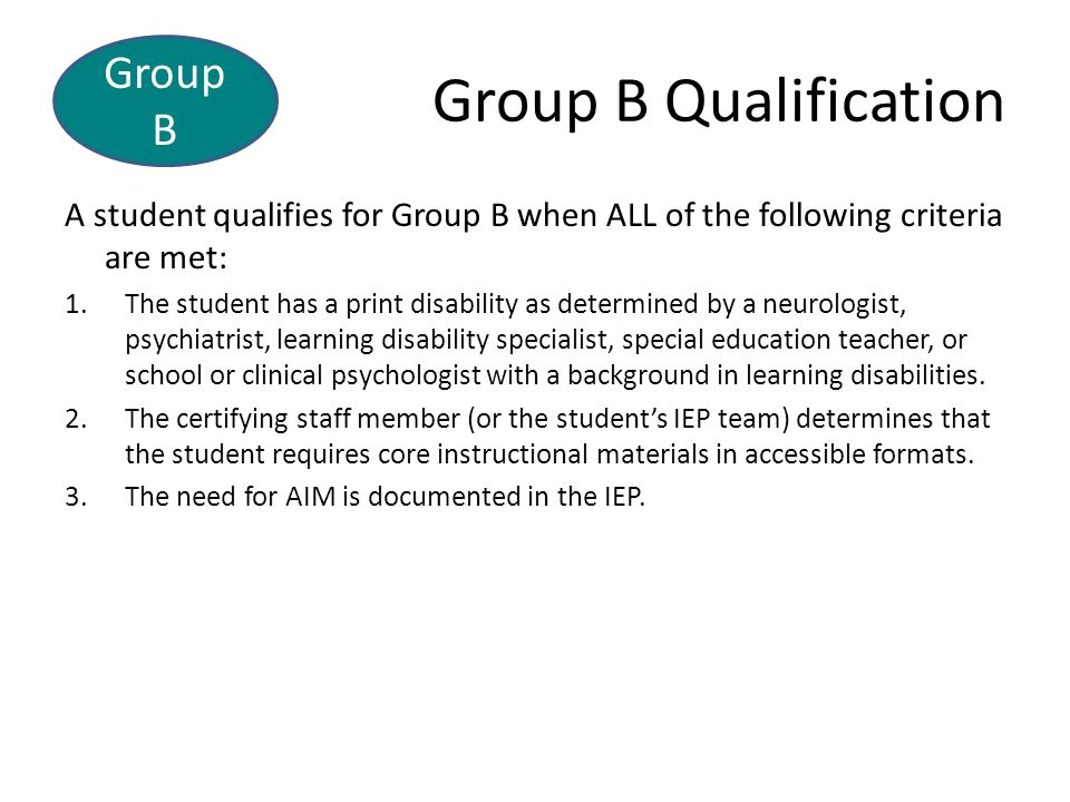 Group B Qualification A student qualifies for Group B when ALL of the following criteria are met: 1.The student has a print disability as determined by a neurologist, psychiatrist, learning disability specialist, special education teacher, or school or clinical psychologist with a background in learning disabilities.