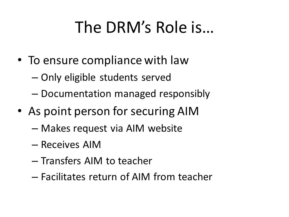 The DRM's Role is… To ensure compliance with law – Only eligible students served – Documentation managed responsibly As point person for securing AIM – Makes request via AIM website – Receives AIM – Transfers AIM to teacher – Facilitates return of AIM from teacher