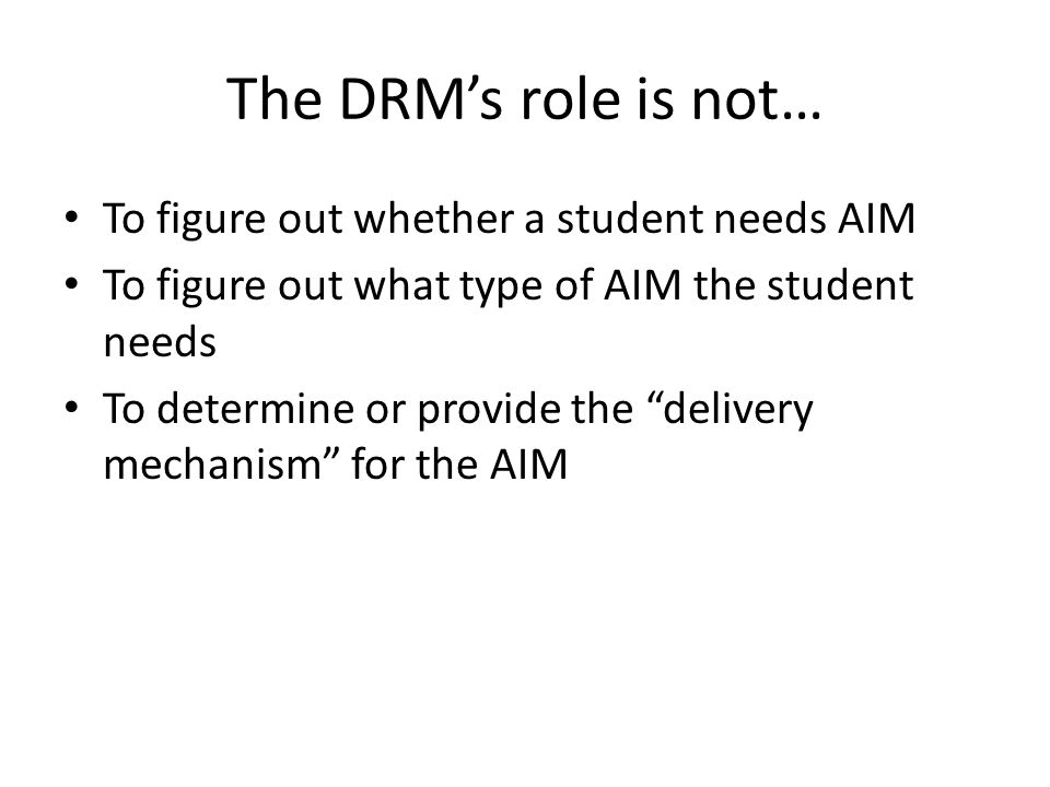 The DRM's role is not… To figure out whether a student needs AIM To figure out what type of AIM the student needs To determine or provide the delivery mechanism for the AIM