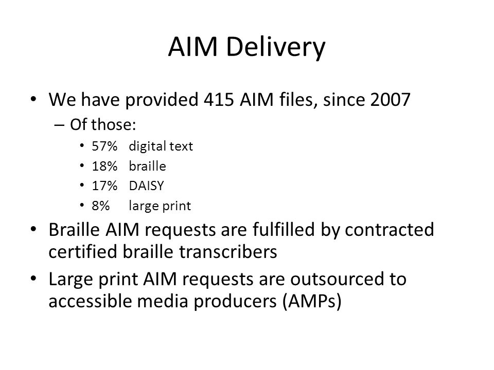 AIM Delivery We have provided 415 AIM files, since 2007 – Of those: 57%digital text 18%braille 17%DAISY 8% large print Braille AIM requests are fulfilled by contracted certified braille transcribers Large print AIM requests are outsourced to accessible media producers (AMPs)