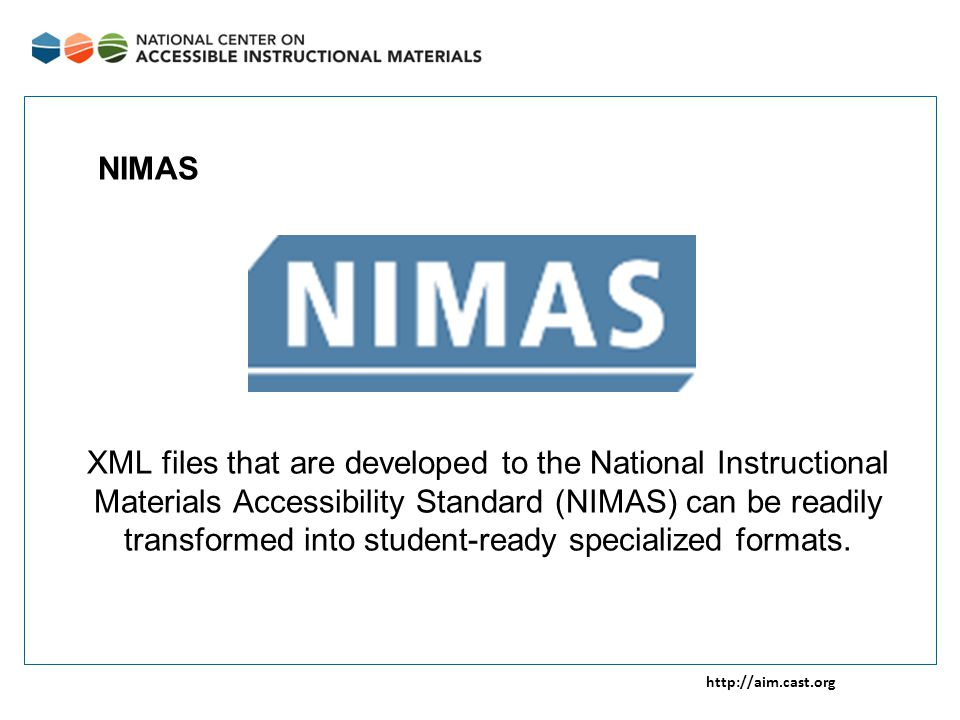 http://aim.cast.org XML files that are developed to the National Instructional Materials Accessibility Standard (NIMAS) can be readily transformed into student-ready specialized formats.