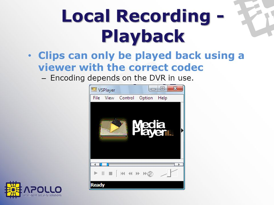 Local Recording - Playback Clips can only be played back using a viewer with the correct codec – Encoding depends on the DVR in use.