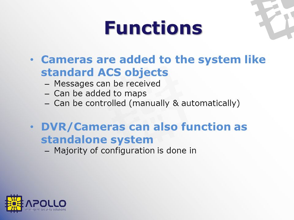 Functions Cameras are added to the system like standard ACS objects – Messages can be received – Can be added to maps – Can be controlled (manually & automatically) DVR/Cameras can also function as standalone system – Majority of configuration is done in