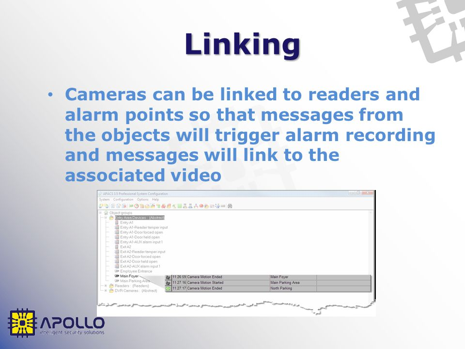 Linking Cameras can be linked to readers and alarm points so that messages from the objects will trigger alarm recording and messages will link to the associated video
