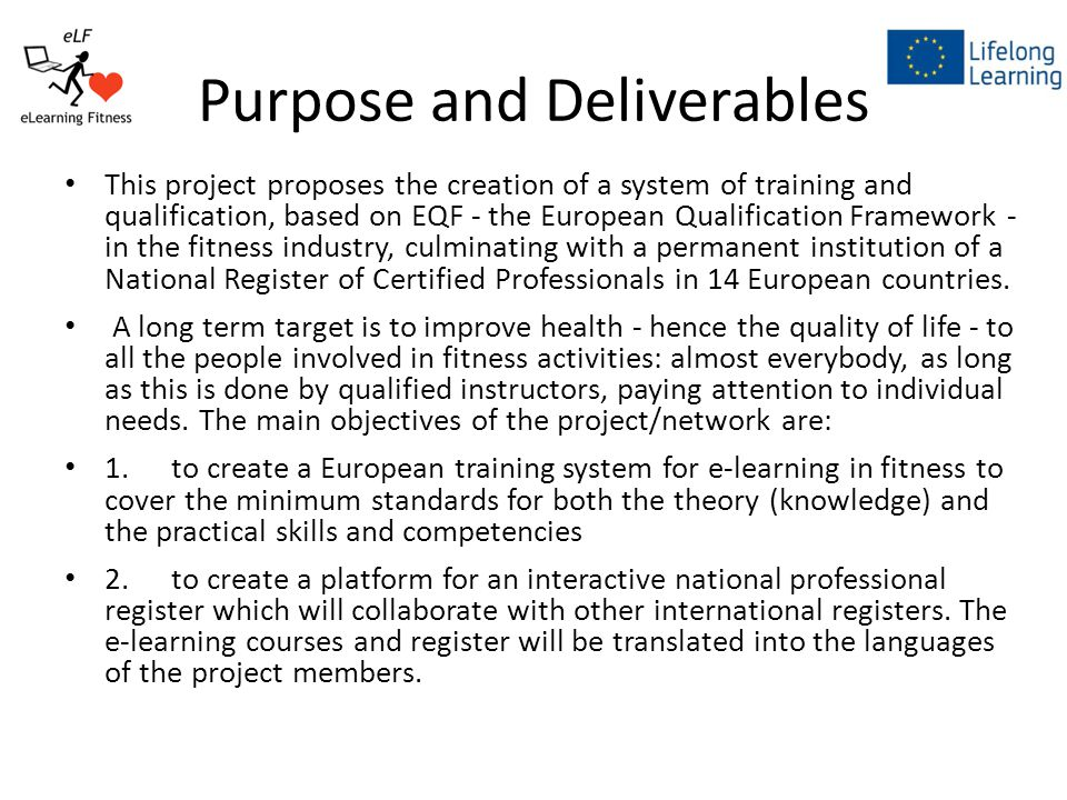 Purpose and Deliverables This project proposes the creation of a system of training and qualification, based on EQF - the European Qualification Framework - in the fitness industry, culminating with a permanent institution of a National Register of Certified Professionals in 14 European countries.
