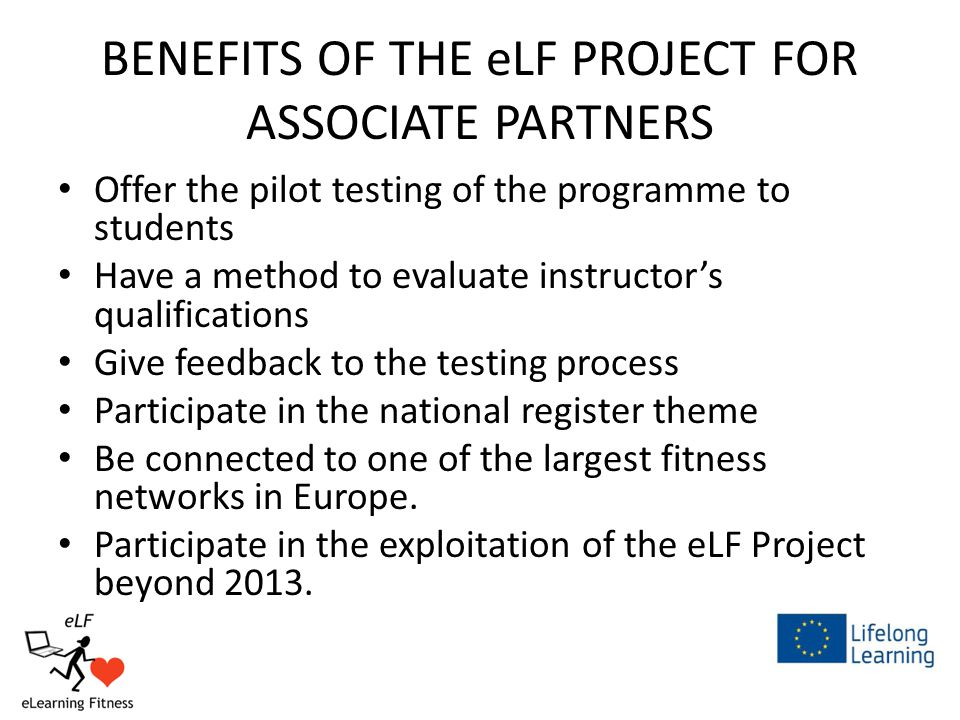 BENEFITS OF THE eLF PROJECT FOR ASSOCIATE PARTNERS Offer the pilot testing of the programme to students Have a method to evaluate instructor's qualifications Give feedback to the testing process Participate in the national register theme Be connected to one of the largest fitness networks in Europe.