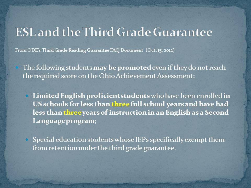From ODE's Third Grade Reading Guarantee FAQ Document (Oct. 15, 2012) The following students may be promoted even if they do not reach the required sc