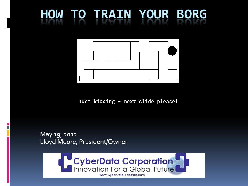 May 19, 2012 Lloyd Moore, President/Owner Just kidding – next slide please!