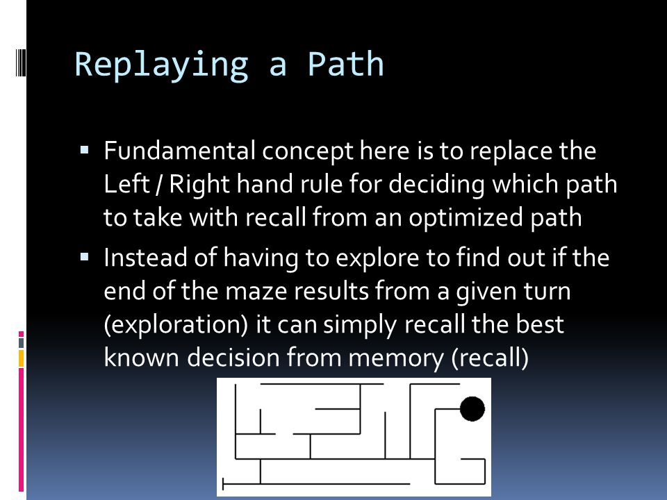 Replaying a Path  Fundamental concept here is to replace the Left / Right hand rule for deciding which path to take with recall from an optimized path  Instead of having to explore to find out if the end of the maze results from a given turn (exploration) it can simply recall the best known decision from memory (recall)