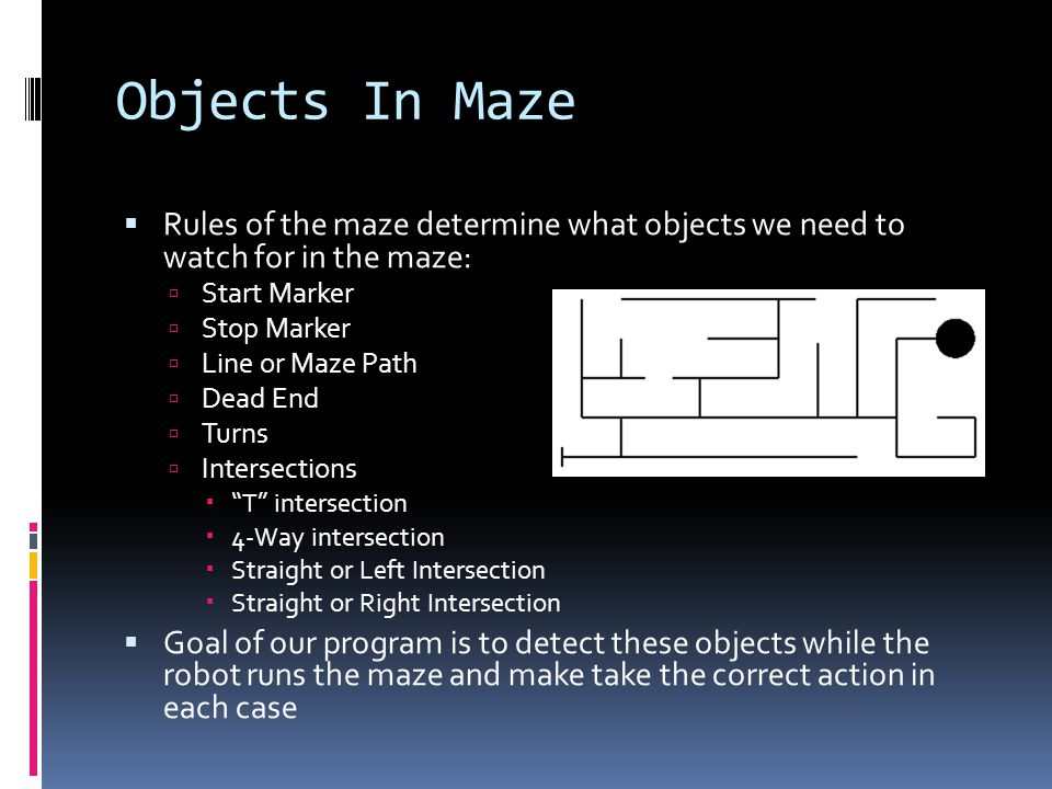 Objects In Maze  Rules of the maze determine what objects we need to watch for in the maze:  Start Marker  Stop Marker  Line or Maze Path  Dead End  Turns  Intersections  T intersection  4-Way intersection  Straight or Left Intersection  Straight or Right Intersection  Goal of our program is to detect these objects while the robot runs the maze and make take the correct action in each case