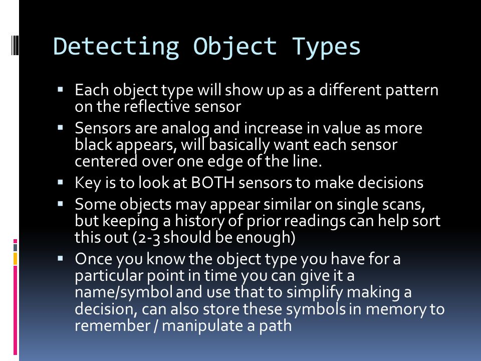 Detecting Object Types  Each object type will show up as a different pattern on the reflective sensor  Sensors are analog and increase in value as more black appears, will basically want each sensor centered over one edge of the line.