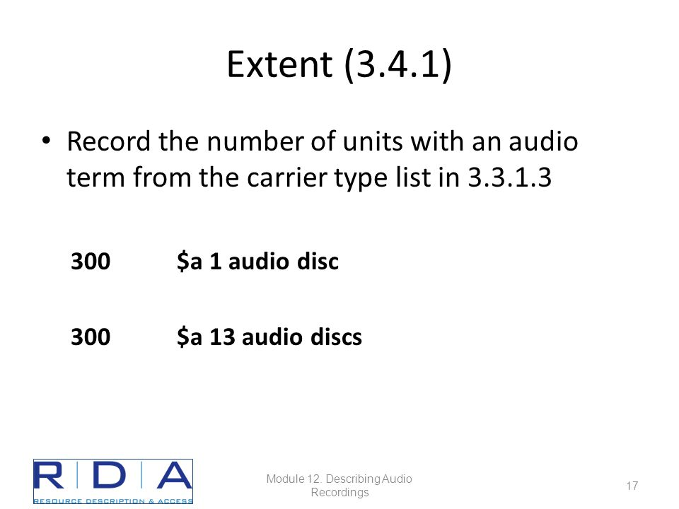 Extent (3.4.1) Record the number of units with an audio term from the carrier type list in 3.3.1.3 300$a 1 audio disc 300$a 13 audio discs Module 12.