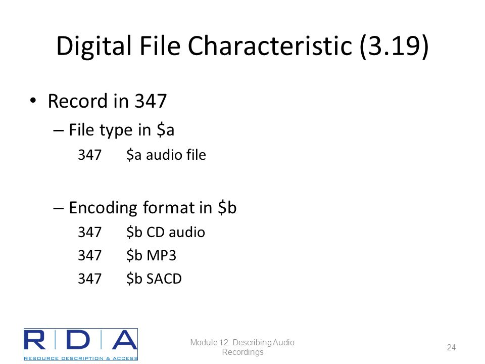 Digital File Characteristic (3.19) Record in 347 – File type in $a 347$a audio file – Encoding format in $b 347$b CD audio 347$b MP3 347$b SACD Module 12.