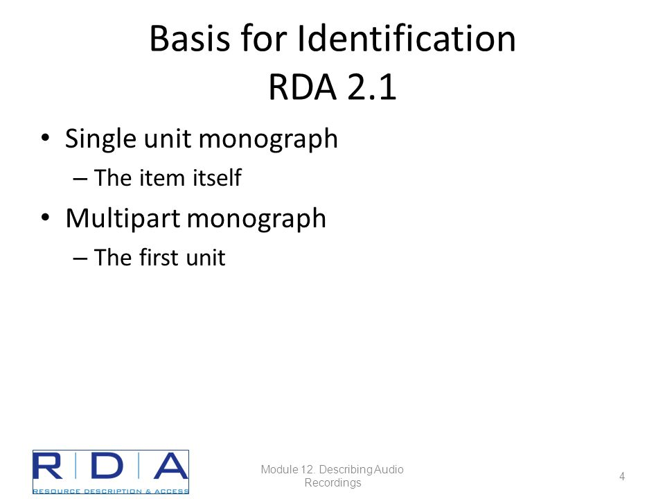 Basis for Identification RDA 2.1 Single unit monograph – The item itself Multipart monograph – The first unit Module 12.