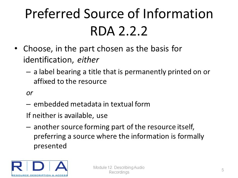 Preferred Source of Information RDA 2.2.2 Choose, in the part chosen as the basis for identification, either – a label bearing a title that is permanently printed on or affixed to the resource or – embedded metadata in textual form If neither is available, use – another source forming part of the resource itself, preferring a source where the information is formally presented Module 12.