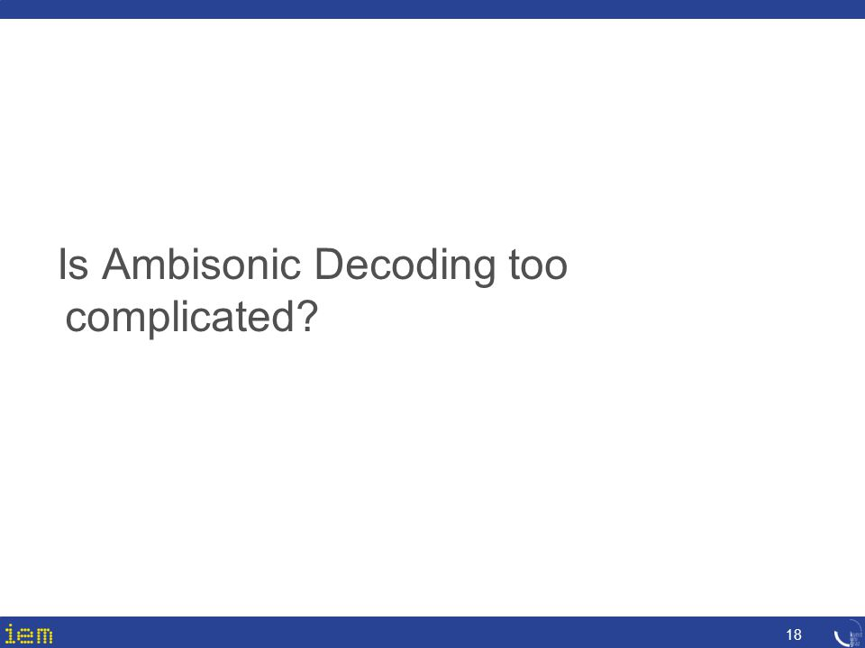 Is Ambisonic Decoding too complicated? 18