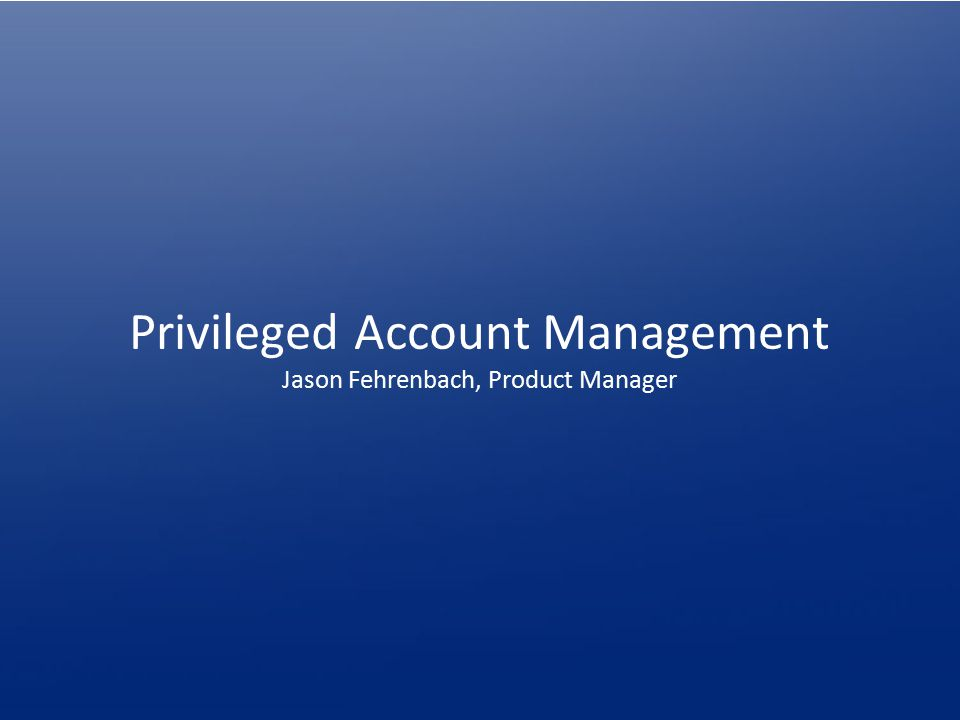 Privileged Account Management Jason Fehrenbach, Product Manager