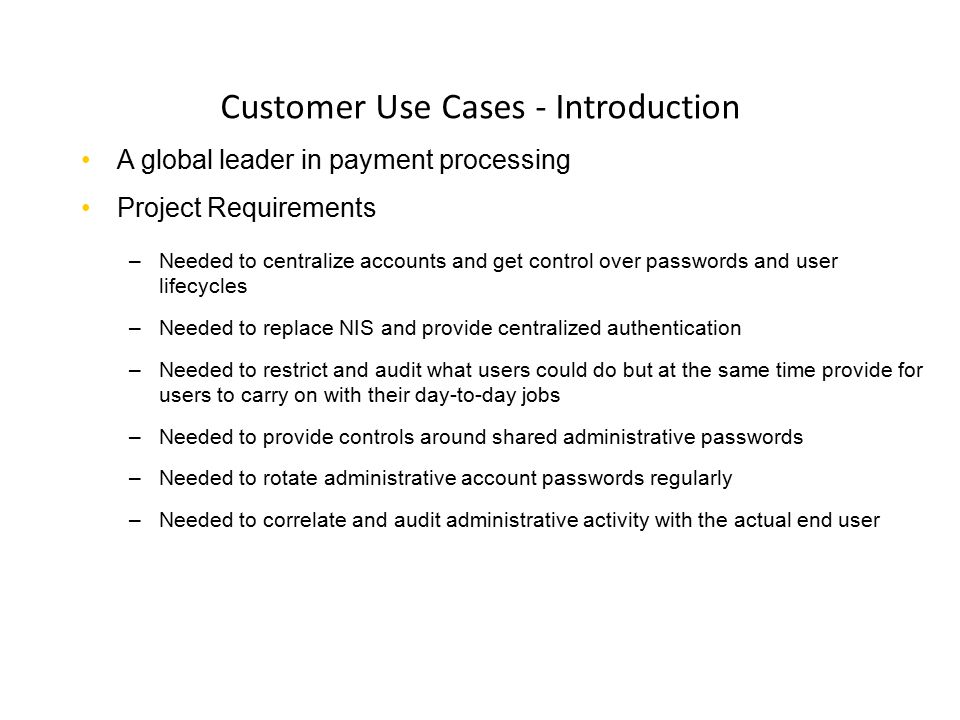 Customer Use Cases - Introduction A global leader in payment processing Project Requirements –Needed to centralize accounts and get control over passw