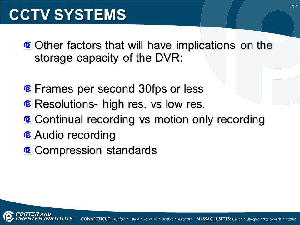12 CCTV SYSTEMS Other factors that will have implications on the storage capacity of the DVR: Frames per second 30fps or less Resolutions- high res.