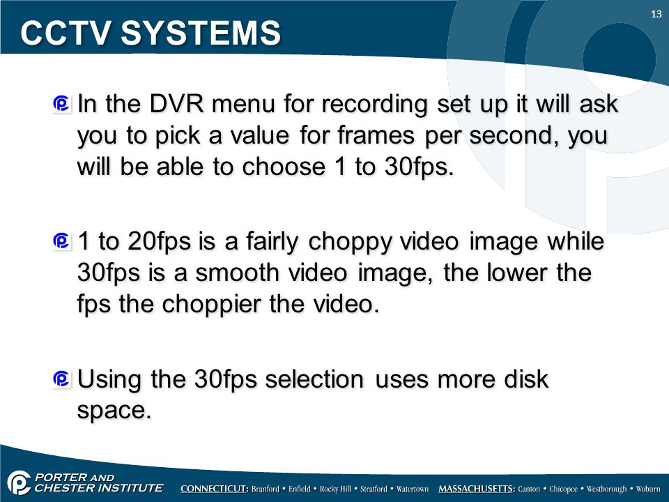 13 CCTV SYSTEMS In the DVR menu for recording set up it will ask you to pick a value for frames per second, you will be able to choose 1 to 30fps.