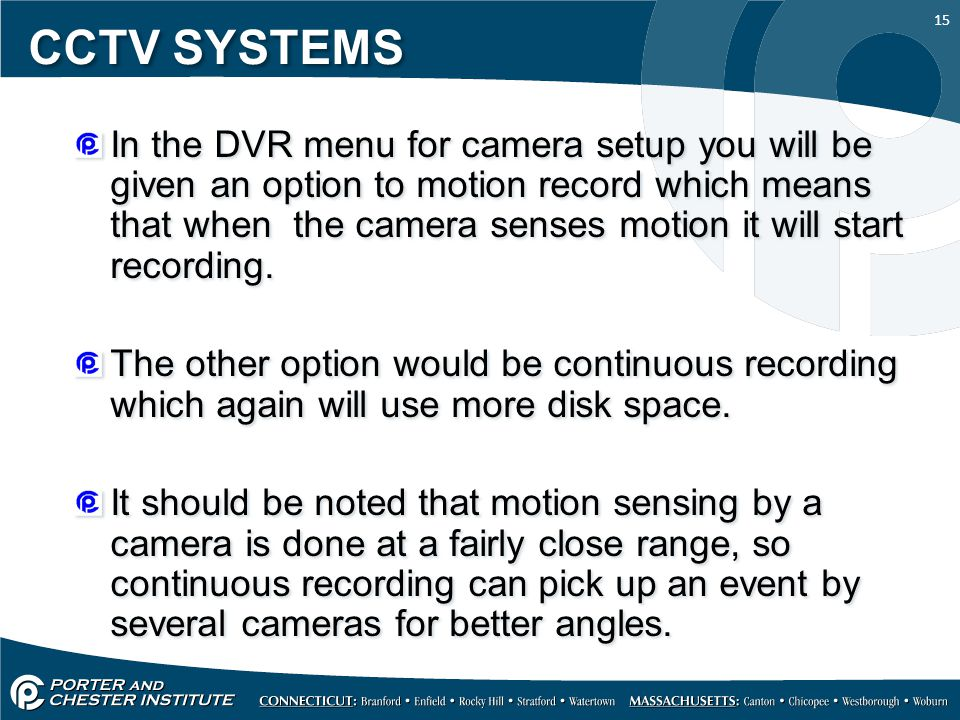 15 CCTV SYSTEMS In the DVR menu for camera setup you will be given an option to motion record which means that when the camera senses motion it will start recording.