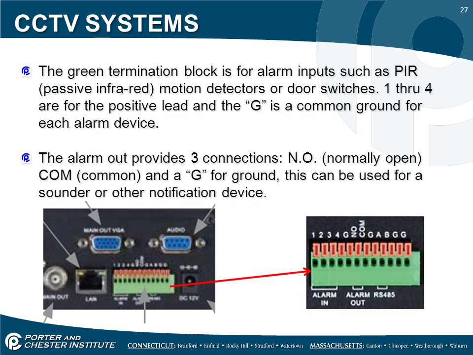 27 CCTV SYSTEMS The green termination block is for alarm inputs such as PIR (passive infra-red) motion detectors or door switches.