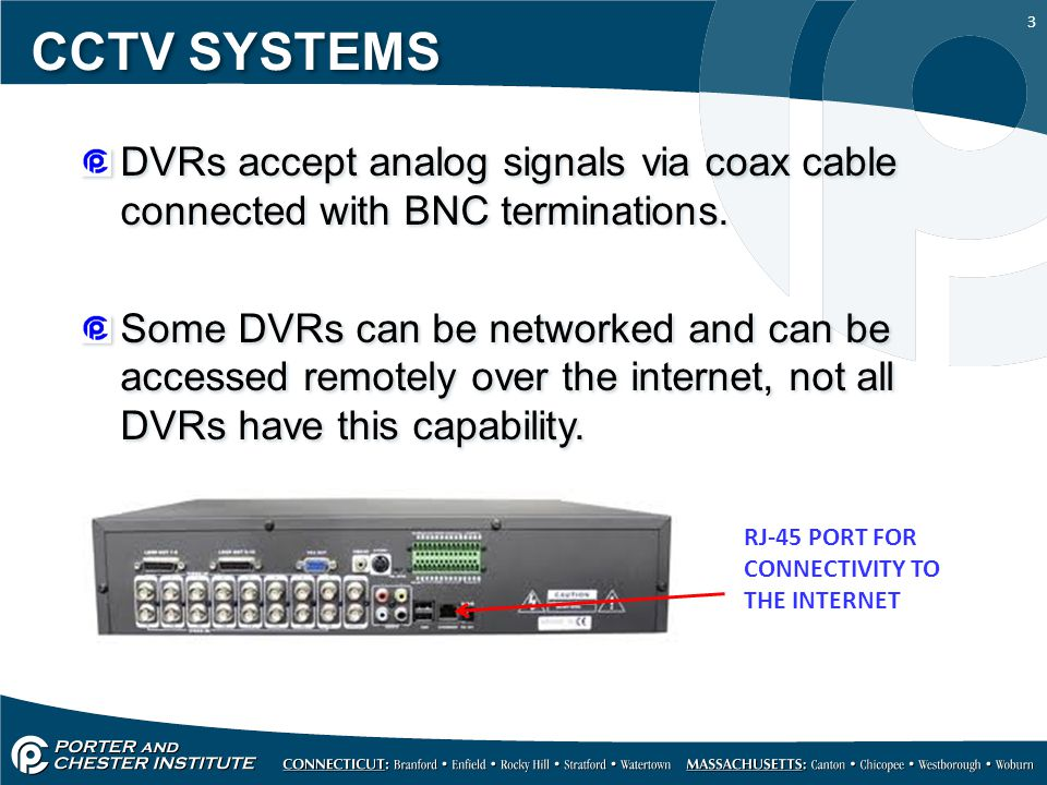 3 CCTV SYSTEMS DVRs accept analog signals via coax cable connected with BNC terminations.