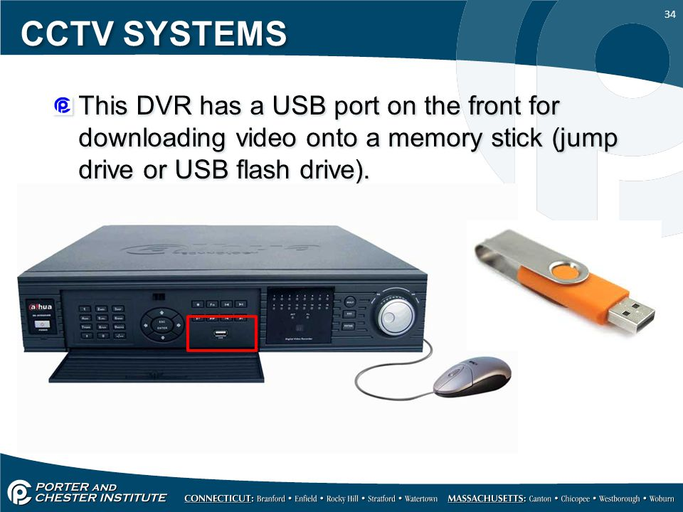 34 CCTV SYSTEMS This DVR has a USB port on the front for downloading video onto a memory stick (jump drive or USB flash drive).