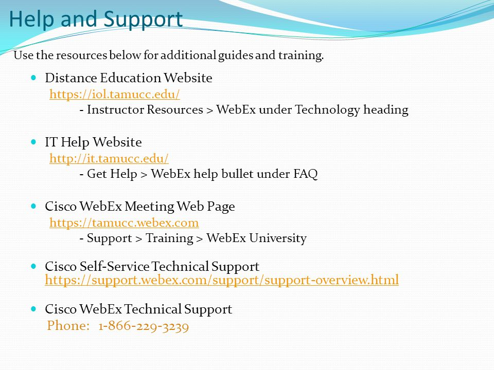 Help and Support Distance Education Website https://iol.tamucc.edu/ - Instructor Resources > WebEx under Technology heading IT Help Website http://it.tamucc.edu/ - Get Help > WebEx help bullet under FAQ Cisco WebEx Meeting Web Page https://tamucc.webex.com - Support > Training > WebEx University Cisco Self-Service Technical Support https://support.webex.com/support/support-overview.html https://support.webex.com/support/support-overview.html Cisco WebEx Technical Support Phone: 1-866-229-3239 Use the resources below for additional guides and training.