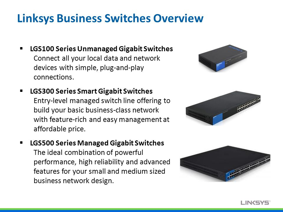 Linksys Business Switches Overview  LGS100 Series Unmanaged Gigabit Switches Connect all your local data and network devices with simple, plug-and-play connections.