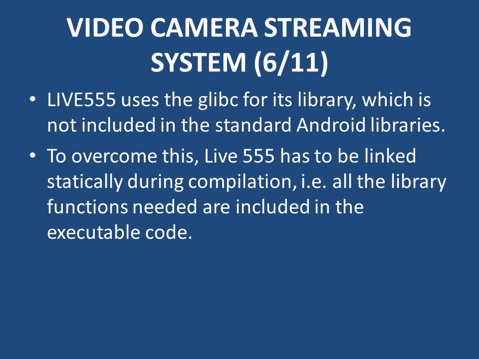 VIDEO CAMERA STREAMING SYSTEM (6/11) LIVE555 uses the glibc for its library, which is not included in the standard Android libraries. To overcome this