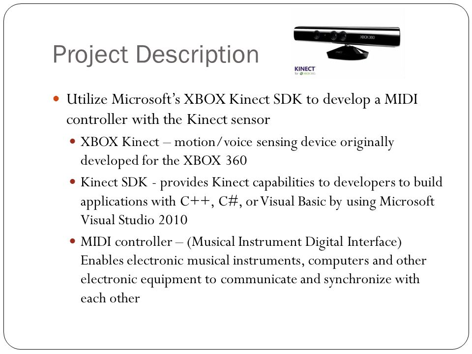 Project Goal Use the existing SDK in conjunction with our own application to perform the essential functions of the MMC Positional Tracking Voice Recognition GUI Interaction Utilize a third party Digital Artist Workshop (DAW) to provide recording/looping functionality Provide the open source community with a framework for using the XBOX Kinect as a MIDI controller Develop a new and exciting method of creating music