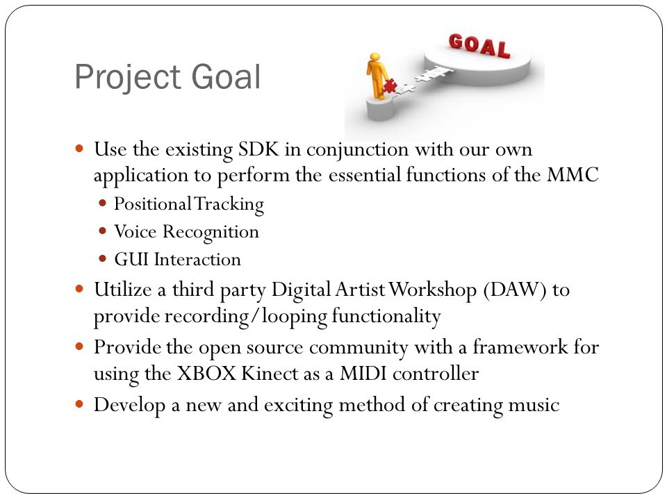 Good Project Because… Opportunity to learn/understand the software development life cycle Develop software around hardware constraints Makes use of newly released SDK for XBOX Kinect Develop a Windows application using C#/.NET Familiarization with the industry standard MIDI protocol Will serve as a useful reference for open source community Unique musical creation environment